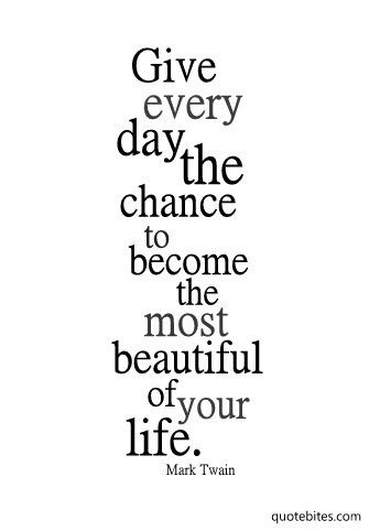 Give every day the chance to be the most beautiful of your life.