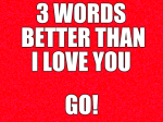 3 words better than I love you...