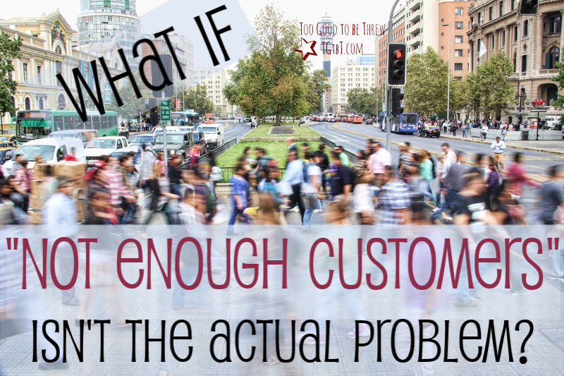 "What if ""not enough customers"" isn't the actual problem, asks TGtbT.blog"